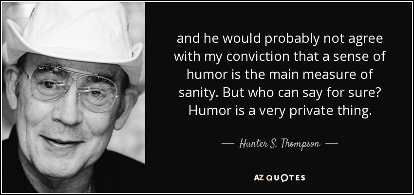 quote-and-he-would-probably-not-agree-with-my-conviction-that-a-sense-of-humor-is-the-main-hunter-s-thompson-34-67-08-1
